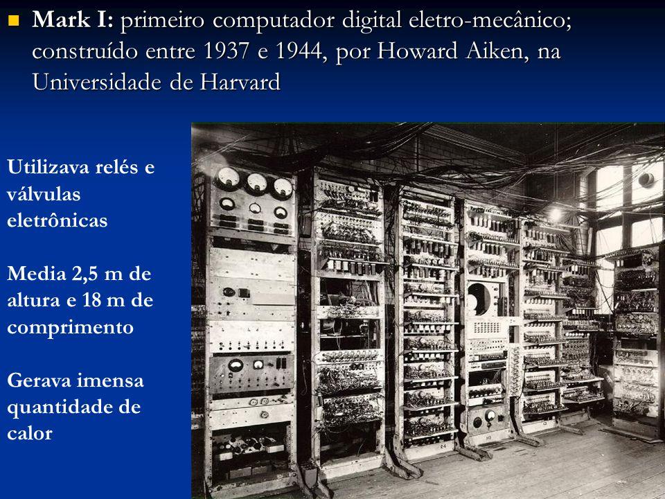 Mark I: primeiro computador digital eletro-mecânico; construído entre 1937 e 1944, por Howard Aiken, na Universidade de Harvard
