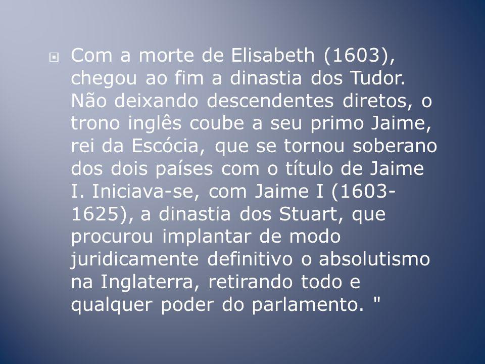 Com a morte de Elisabeth (1603), chegou ao fim a dinastia dos Tudor