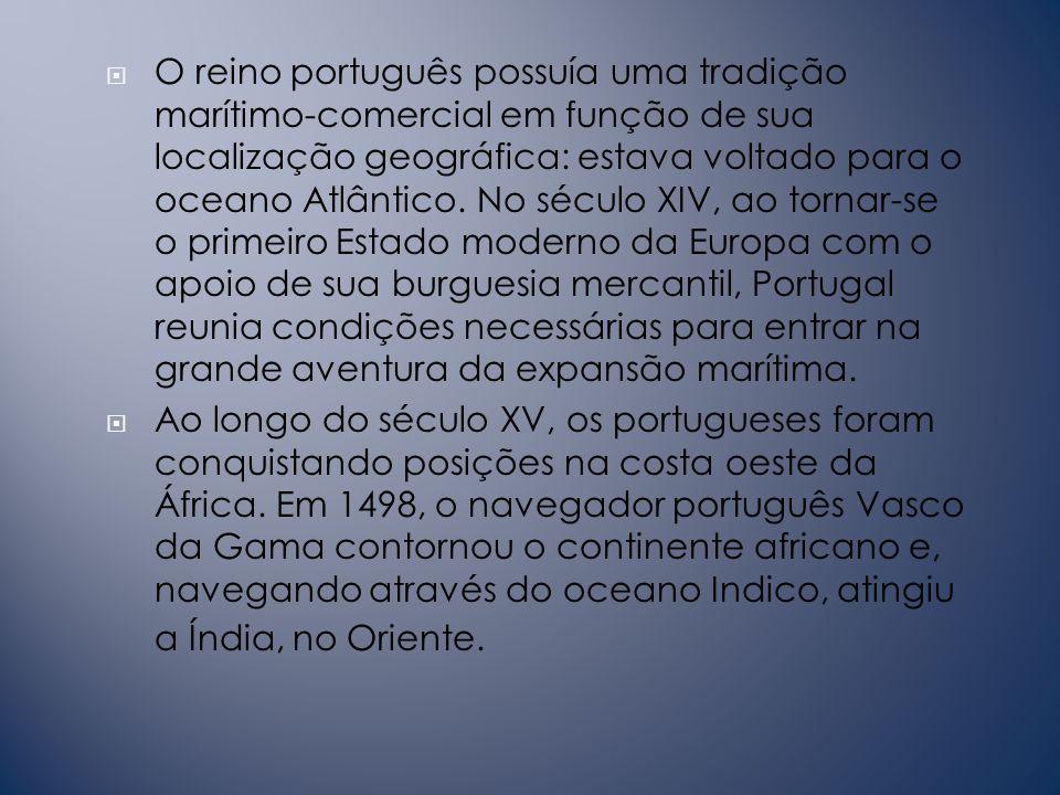 O reino português possuía uma tradição marítimo-comercial em função de sua localização geográfica: estava voltado para o oceano Atlântico. No século XIV, ao tornar-se o primeiro Estado moderno da Europa com o apoio de sua burguesia mercantil, Portugal reunia condições necessárias para entrar na grande aventura da expansão marítima.