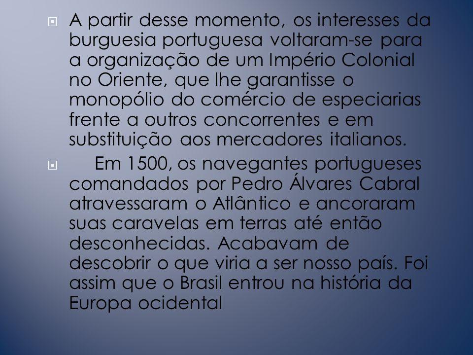 A partir desse momento, os interesses da burguesia portuguesa voltaram-se para a organização de um Império Colonial no Oriente, que lhe garantisse o monopólio do comércio de especiarias frente a outros concorrentes e em substituição aos mercadores italianos.