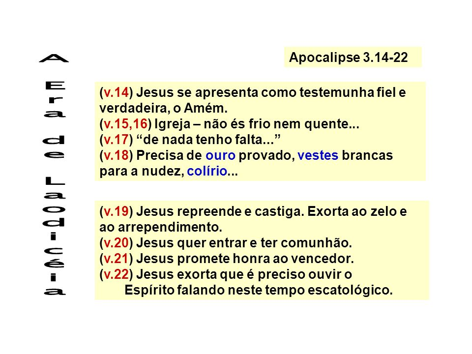 Apocalipse 3.14-22 (v.14) Jesus se apresenta como testemunha fiel e verdadeira, o Amém. (v.15,16) Igreja – não és frio nem quente...
