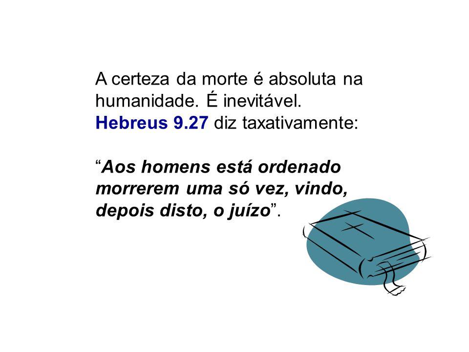 A certeza da morte é absoluta na humanidade. É inevitável. Hebreus 9