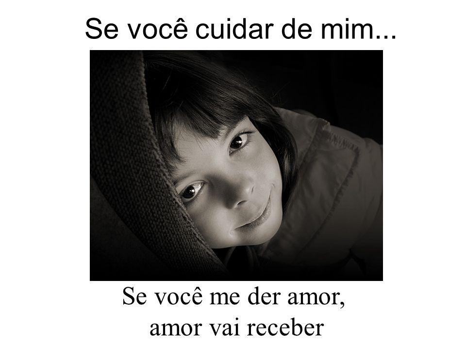 Se você cuidar de mim... Se você me der amor, amor vai receber