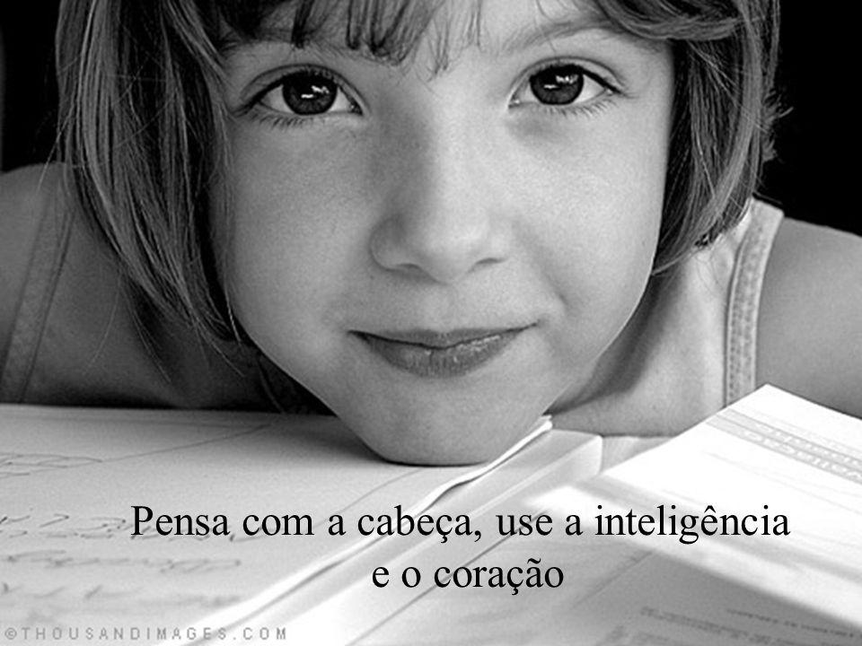 Pensa com a cabeça, use a inteligência