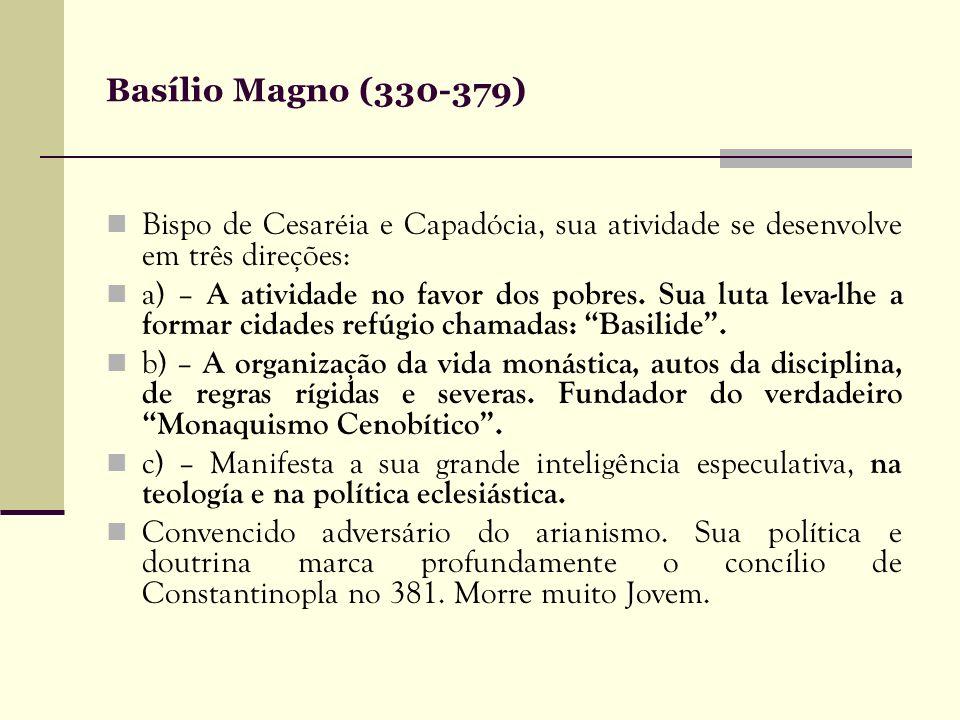 Basílio Magno (330-379)Bispo de Cesaréia e Capadócia, sua atividade se desenvolve em três direções:
