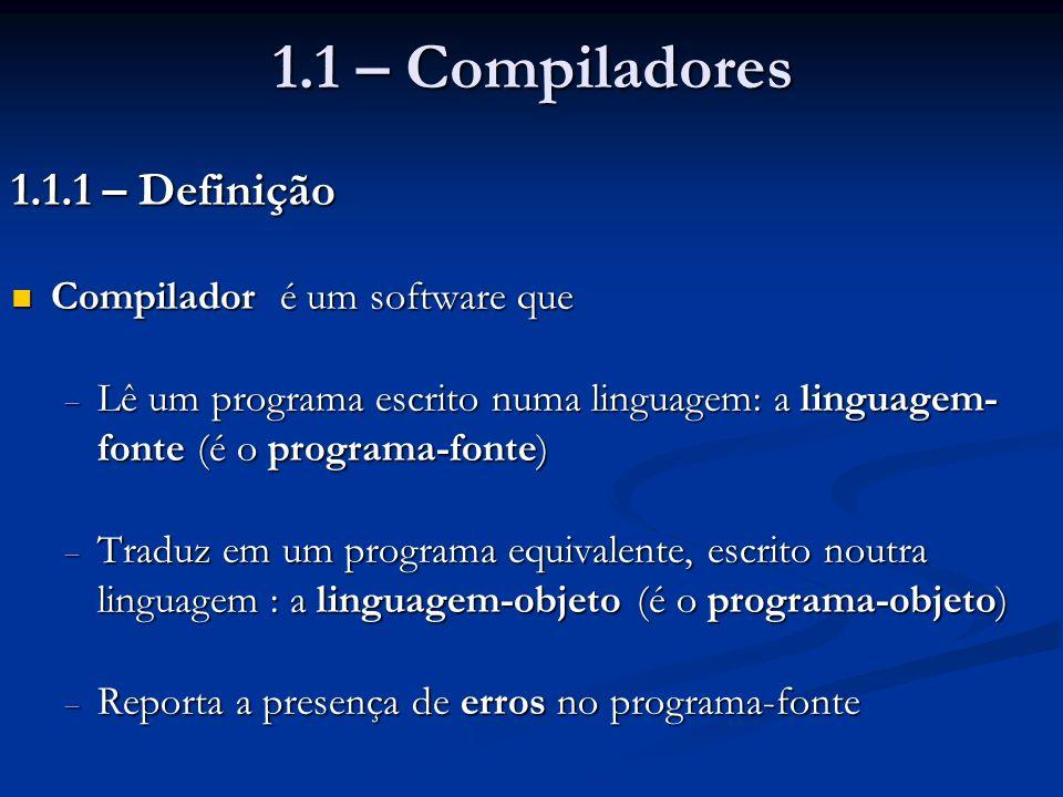 1.1 – Compiladores 1.1.1 – Definição Compilador é um software que