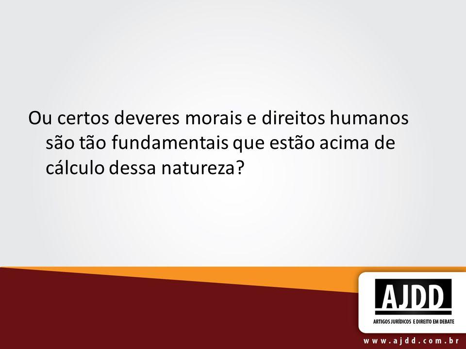 Ou certos deveres morais e direitos humanos são tão fundamentais que estão acima de cálculo dessa natureza