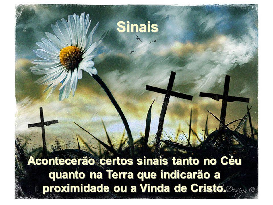 Sinais Acontecerão certos sinais tanto no Céu quanto na Terra que indicarão a proximidade ou a Vinda de Cristo.