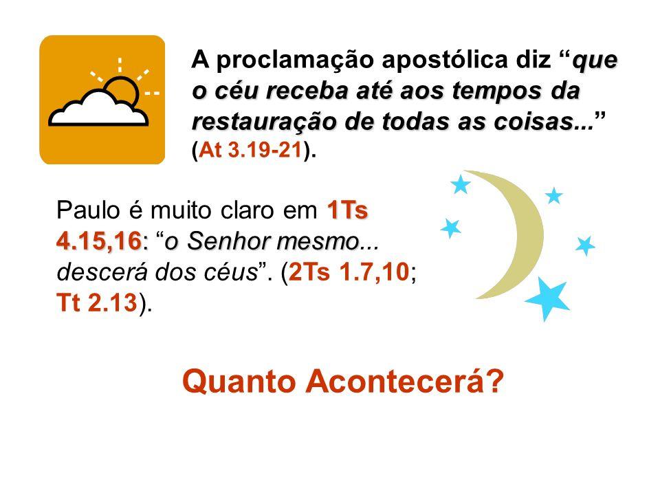 A proclamação apostólica diz que o céu receba até aos tempos da restauração de todas as coisas... (At 3.19-21).