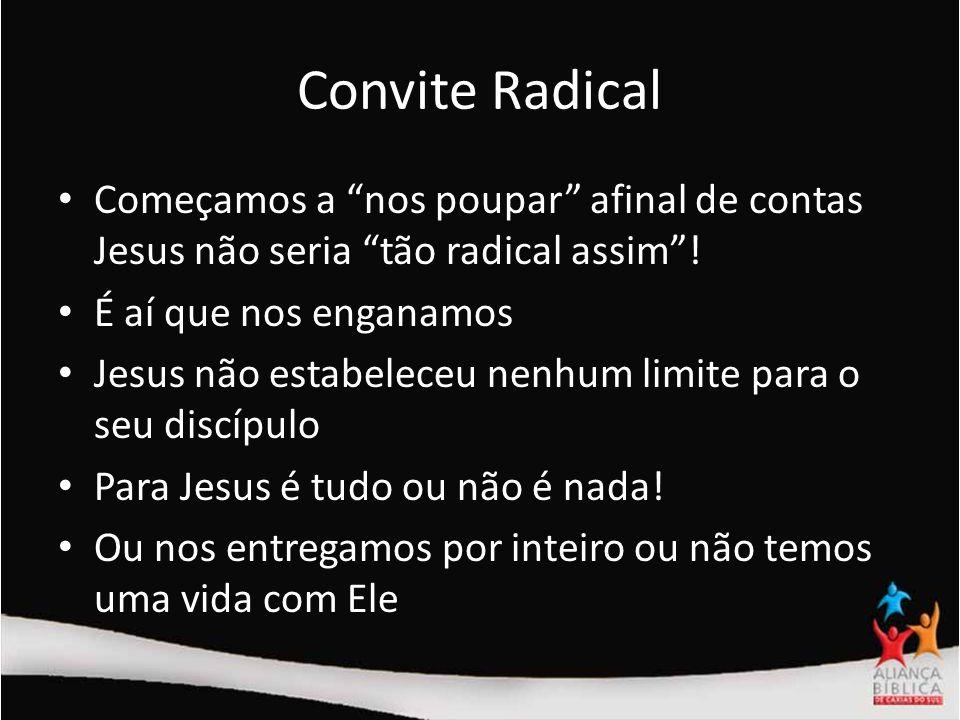 Convite Radical Começamos a nos poupar afinal de contas Jesus não seria tão radical assim ! É aí que nos enganamos.