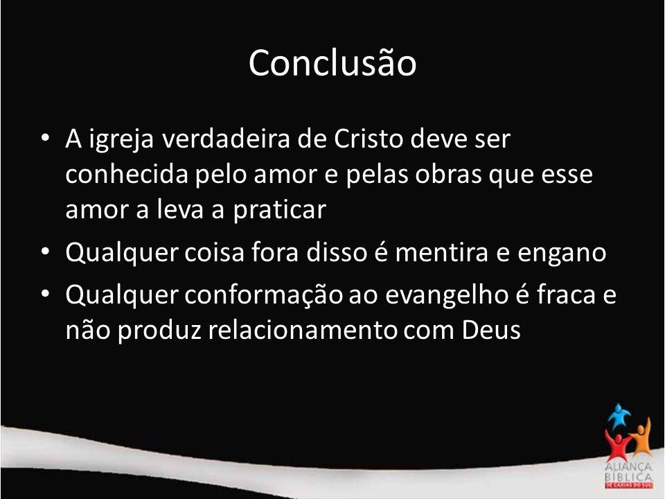 Conclusão A igreja verdadeira de Cristo deve ser conhecida pelo amor e pelas obras que esse amor a leva a praticar.