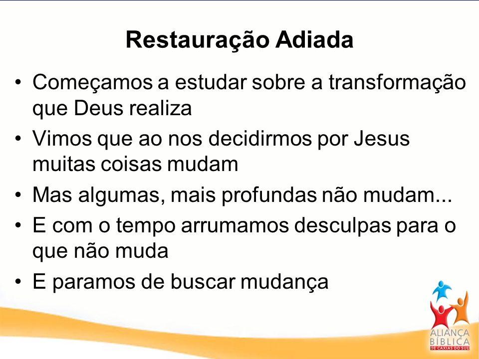 Restauração AdiadaComeçamos a estudar sobre a transformação que Deus realiza. Vimos que ao nos decidirmos por Jesus muitas coisas mudam.