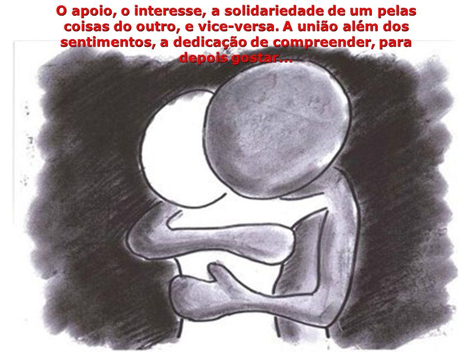 O apoio, o interesse, a solidariedade de um pelas coisas do outro, e vice-versa.