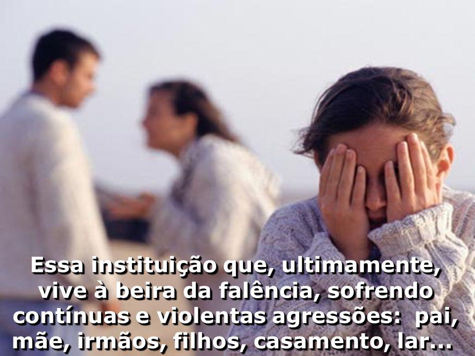 Essa instituição que, ultimamente, vive à beira da falência, sofrendo contínuas e violentas agressões: pai, mãe, irmãos, filhos, casamento, lar...