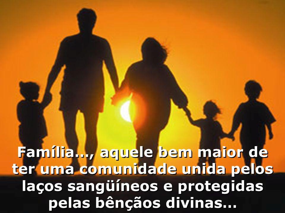 Família…, aquele bem maior de ter uma comunidade unida pelos laços sangüíneos e protegidas pelas bênçãos divinas…