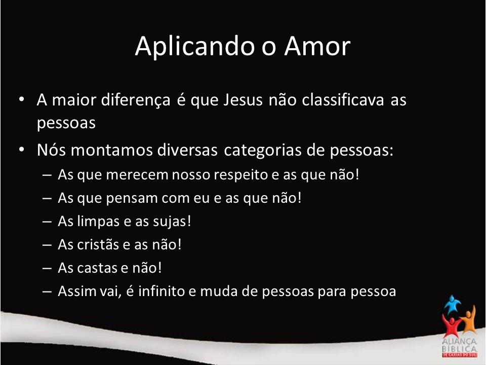 Aplicando o Amor A maior diferença é que Jesus não classificava as pessoas. Nós montamos diversas categorias de pessoas: