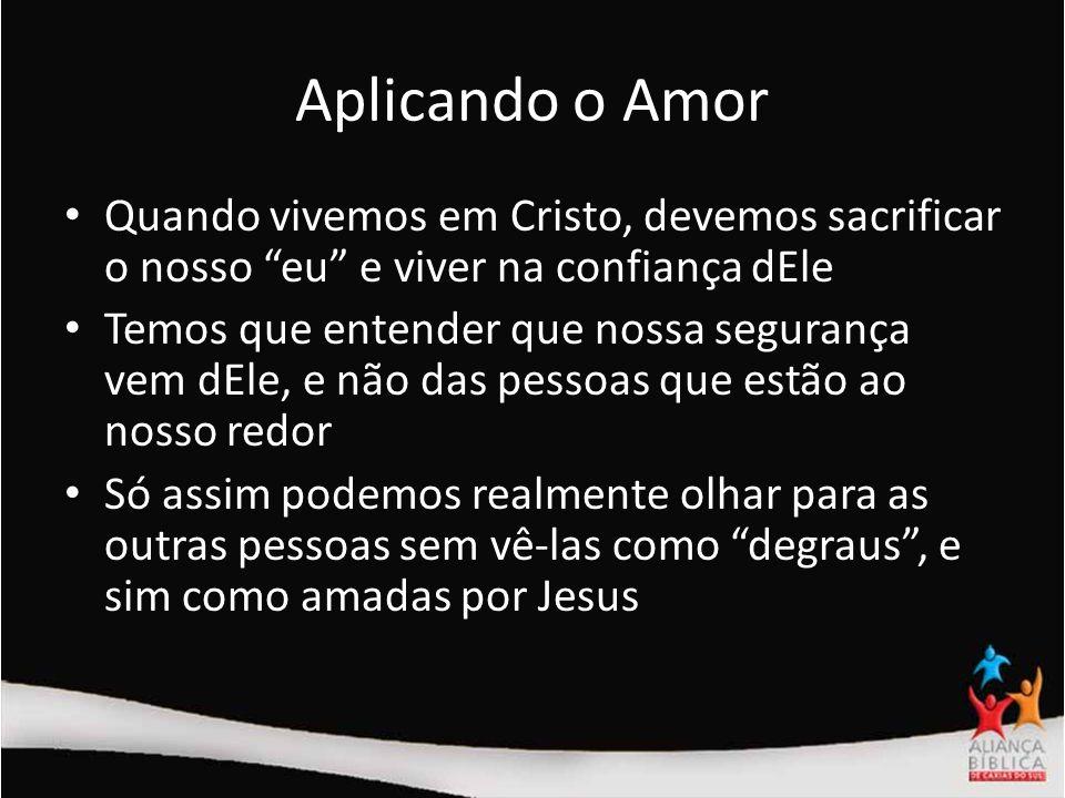 Aplicando o AmorQuando vivemos em Cristo, devemos sacrificar o nosso eu e viver na confiança dEle.