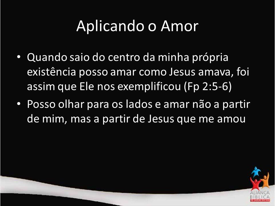 Aplicando o AmorQuando saio do centro da minha própria existência posso amar como Jesus amava, foi assim que Ele nos exemplificou (Fp 2:5-6)