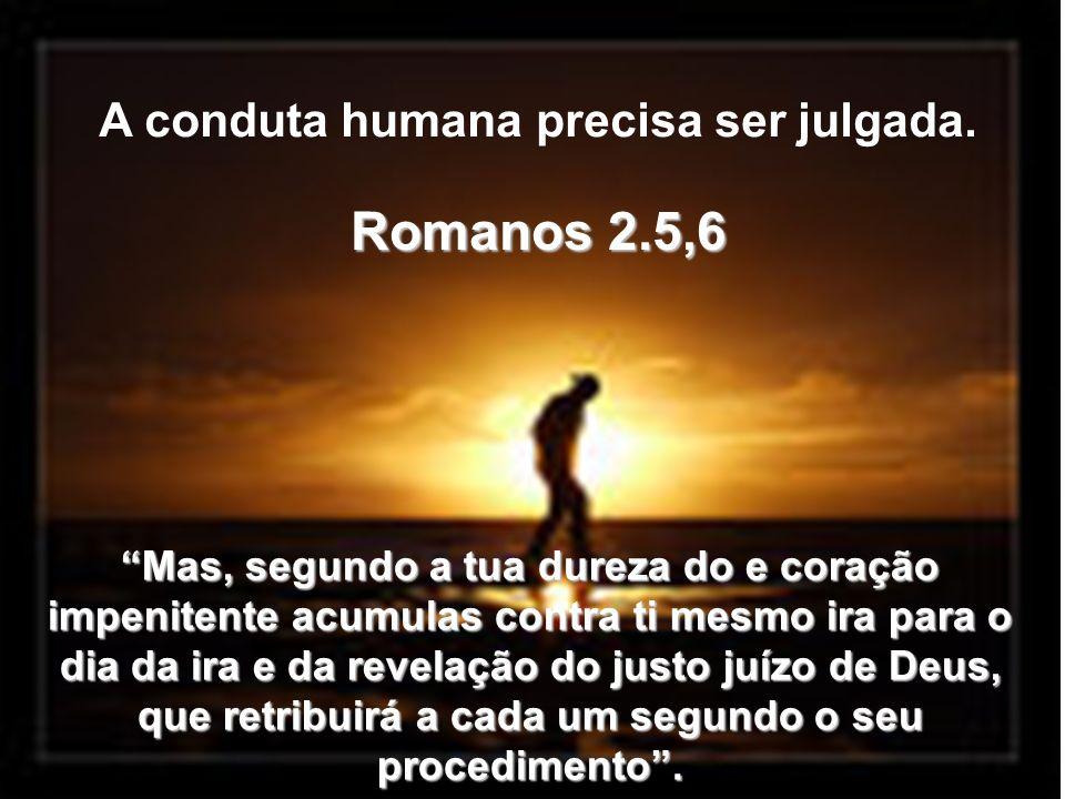 Romanos 2.5,6 A conduta humana precisa ser julgada.