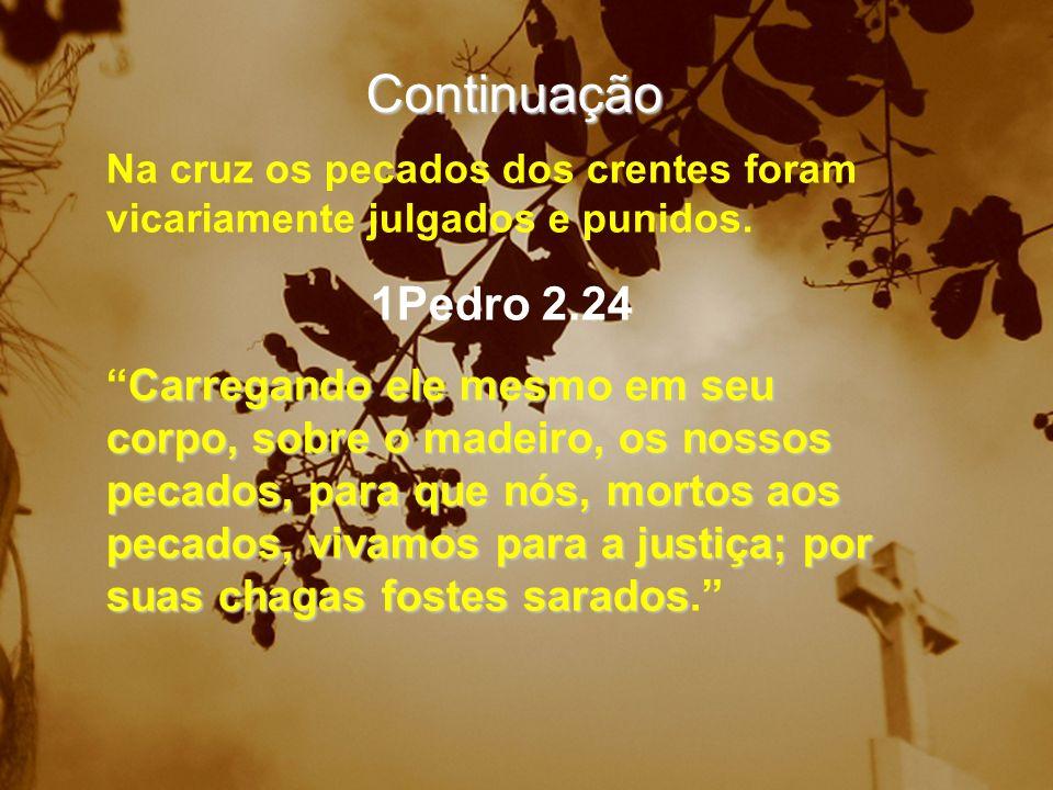 Continuação Na cruz os pecados dos crentes foram vicariamente julgados e punidos. 1Pedro 2.24.