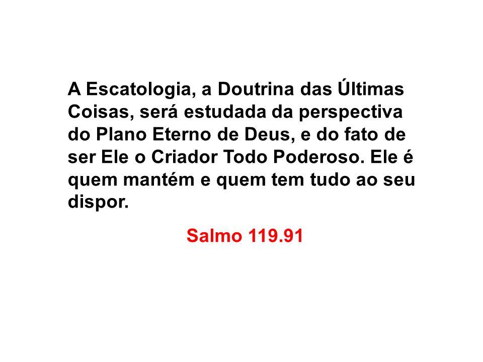 A Escatologia, a Doutrina das Últimas Coisas, será estudada da perspectiva do Plano Eterno de Deus, e do fato de ser Ele o Criador Todo Poderoso. Ele é quem mantém e quem tem tudo ao seu dispor.