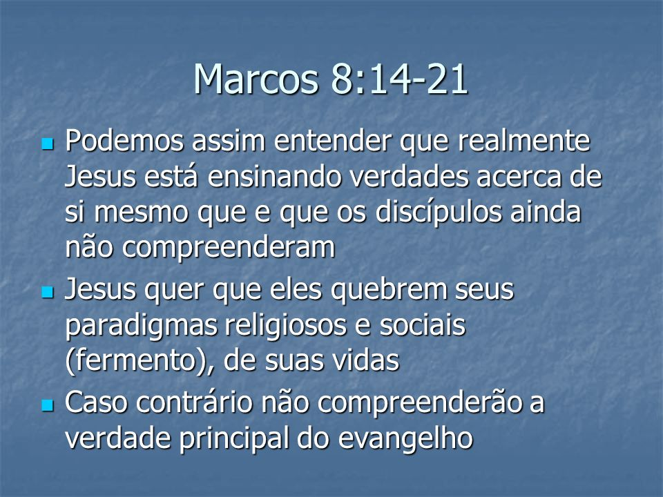 Marcos 8:14-21 Podemos assim entender que realmente Jesus está ensinando verdades acerca de si mesmo que e que os discípulos ainda não compreenderam.