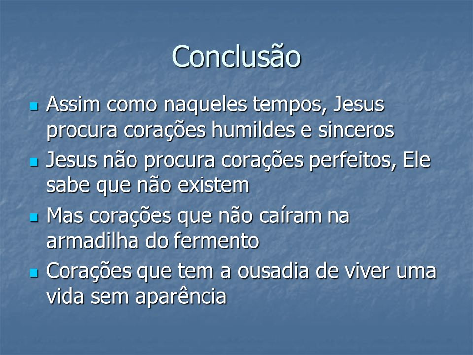 Conclusão Assim como naqueles tempos, Jesus procura corações humildes e sinceros. Jesus não procura corações perfeitos, Ele sabe que não existem.