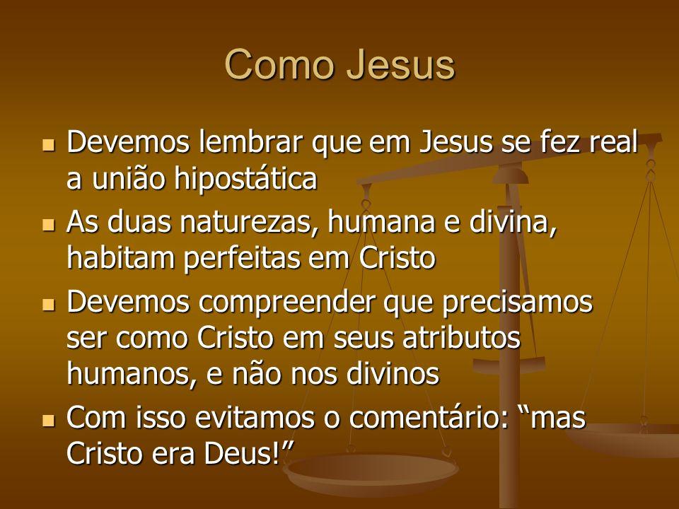 Como Jesus Devemos lembrar que em Jesus se fez real a união hipostática. As duas naturezas, humana e divina, habitam perfeitas em Cristo.