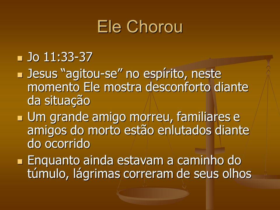 Ele Chorou Jo 11:33-37. Jesus agitou-se no espírito, neste momento Ele mostra desconforto diante da situação.