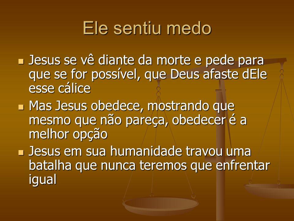 Ele sentiu medo Jesus se vê diante da morte e pede para que se for possível, que Deus afaste dEle esse cálice.