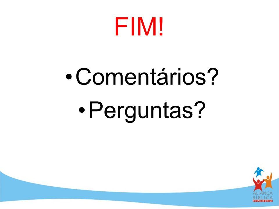 FIM! Comentários Perguntas