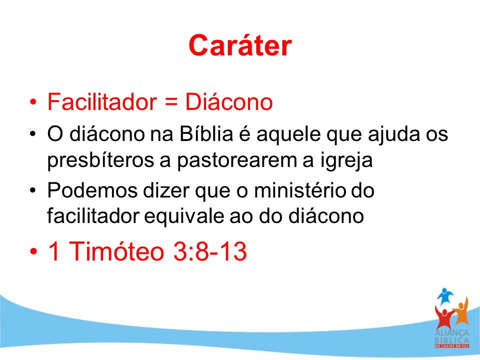 Caráter 1 Timóteo 3:8-13 Facilitador = Diácono