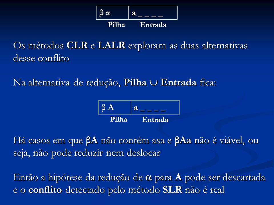 Os métodos CLR e LALR exploram as duas alternativas desse conflito