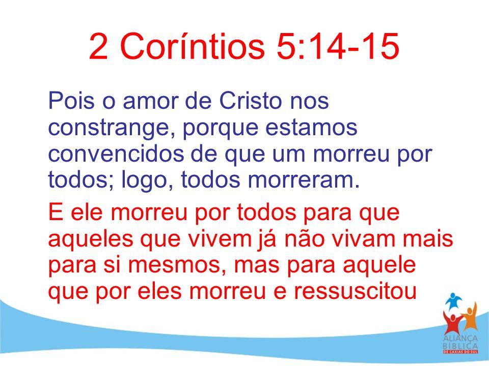 2 Coríntios 5:14-15 Pois o amor de Cristo nos constrange, porque estamos convencidos de que um morreu por todos; logo, todos morreram.