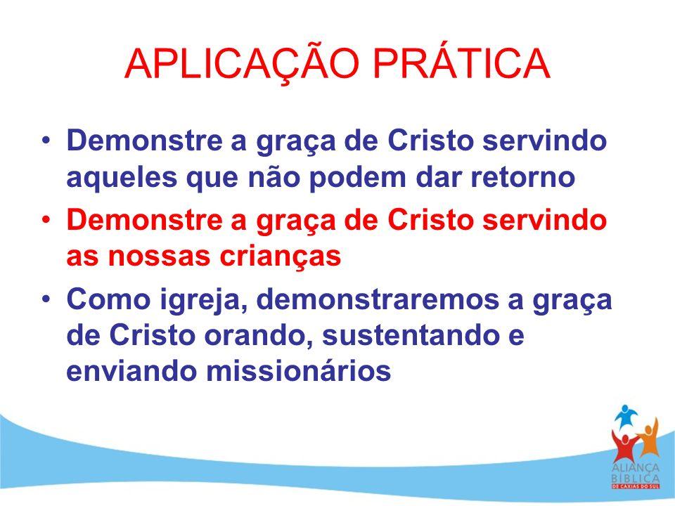 APLICAÇÃO PRÁTICA Demonstre a graça de Cristo servindo aqueles que não podem dar retorno. Demonstre a graça de Cristo servindo as nossas crianças.