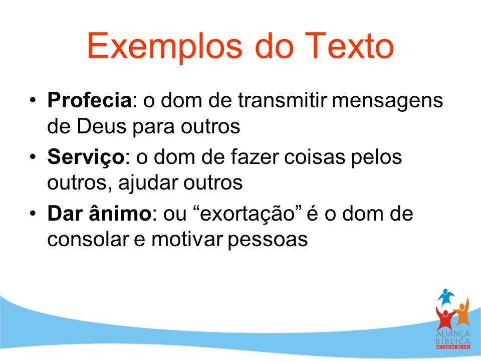 Exemplos do Texto Profecia: o dom de transmitir mensagens de Deus para outros. Serviço: o dom de fazer coisas pelos outros, ajudar outros.