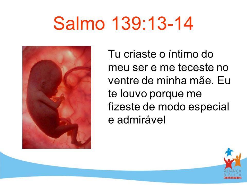 Salmo 139:13-14 Tu criaste o íntimo do meu ser e me teceste no ventre de minha mãe.