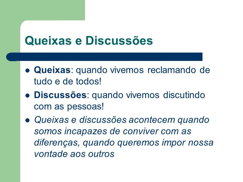 Queixas e Discussões Queixas: quando vivemos reclamando de tudo e de todos! Discussões: quando vivemos discutindo com as pessoas!