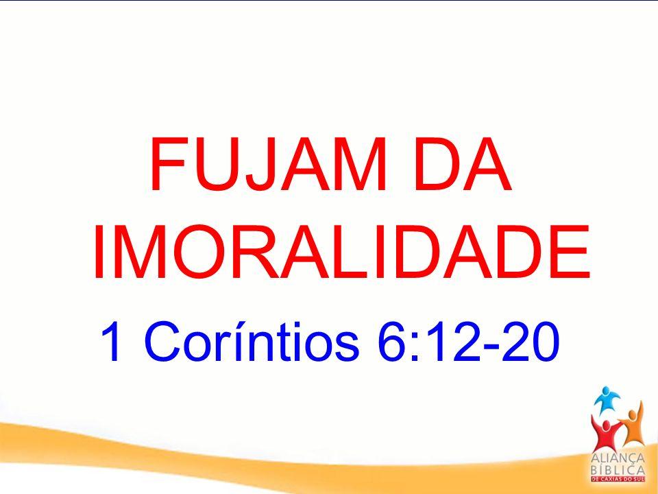 FUJAM DA IMORALIDADE 1 Coríntios 6:12-20