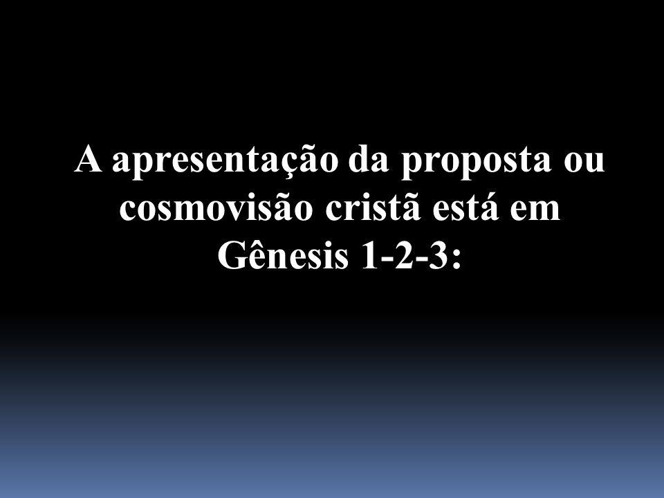 A apresentação da proposta ou cosmovisão cristã está em Gênesis 1-2-3: