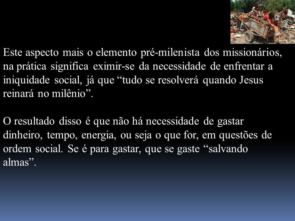 Este aspecto mais o elemento pré-milenista dos missionários, na prática significa eximir-se da necessidade de enfrentar a iniquidade social, já que tudo se resolverá quando Jesus reinará no milênio .