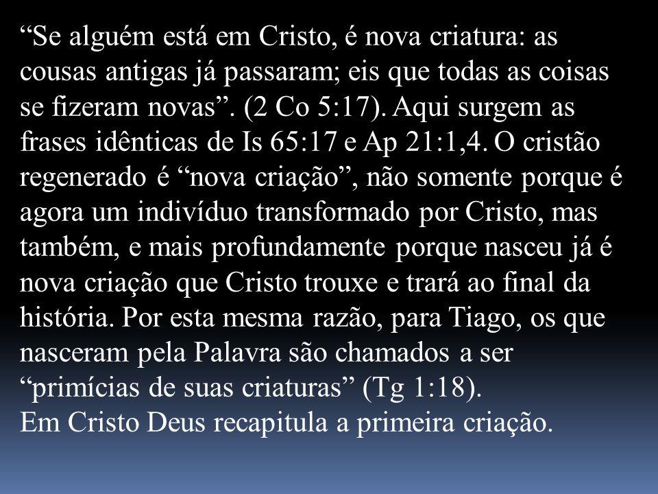 Se alguém está em Cristo, é nova criatura: as cousas antigas já passaram; eis que todas as coisas se fizeram novas . (2 Co 5:17). Aqui surgem as frases idênticas de Is 65:17 e Ap 21:1,4. O cristão regenerado é nova criação , não somente porque é agora um indivíduo transformado por Cristo, mas também, e mais profundamente porque nasceu já é nova criação que Cristo trouxe e trará ao final da história. Por esta mesma razão, para Tiago, os que nasceram pela Palavra são chamados a ser primícias de suas criaturas (Tg 1:18).