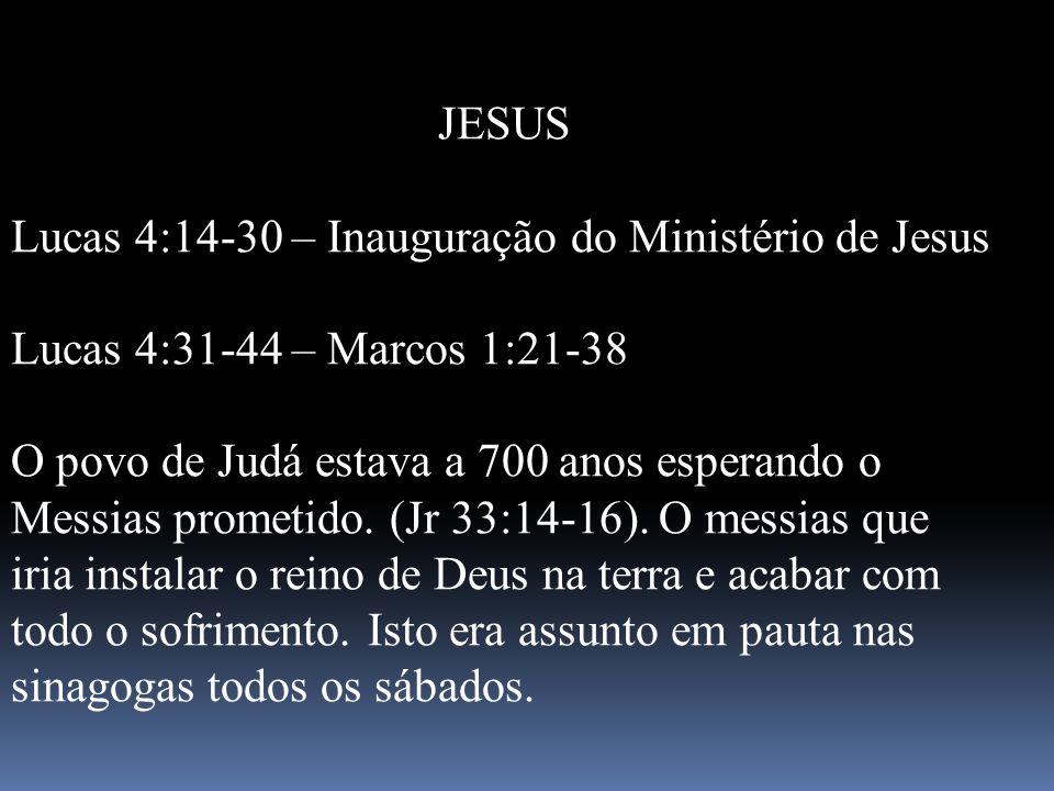JESUS Lucas 4:14-30 – Inauguração do Ministério de Jesus. Lucas 4:31-44 – Marcos 1:21-38.