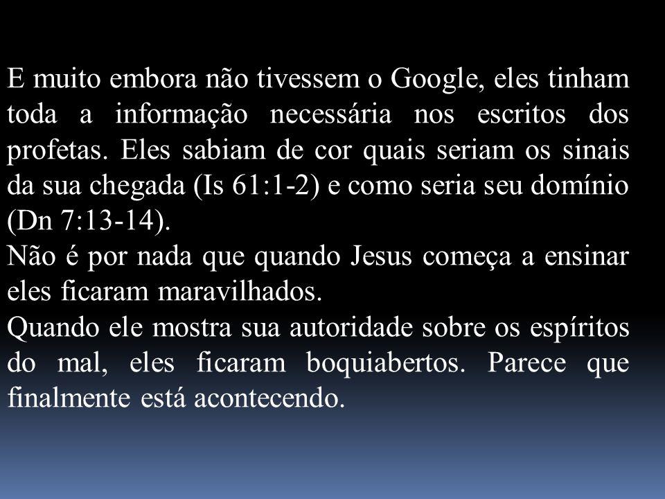 E muito embora não tivessem o Google, eles tinham toda a informação necessária nos escritos dos profetas. Eles sabiam de cor quais seriam os sinais da sua chegada (Is 61:1-2) e como seria seu domínio (Dn 7:13-14).