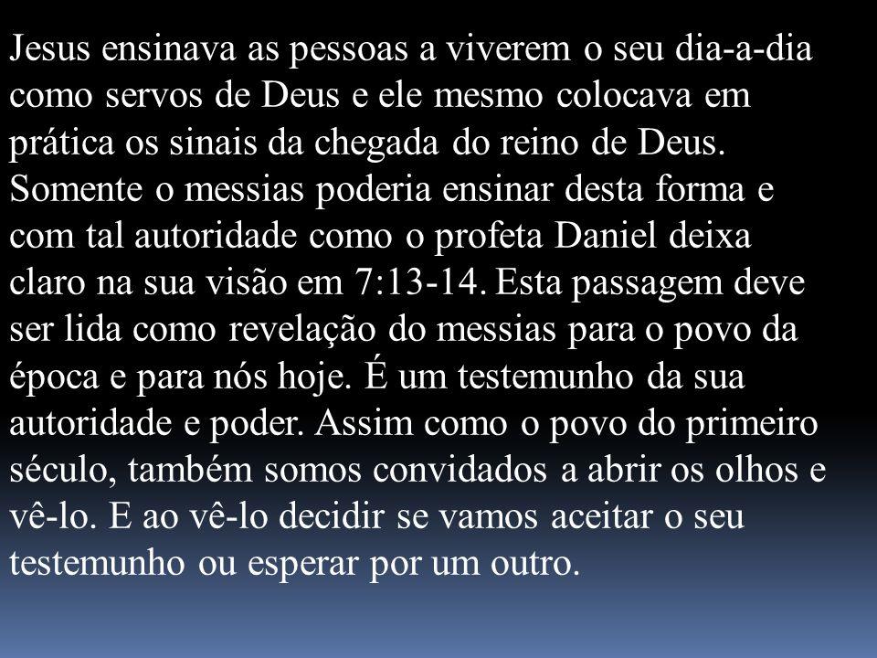 Jesus ensinava as pessoas a viverem o seu dia-a-dia como servos de Deus e ele mesmo colocava em prática os sinais da chegada do reino de Deus.