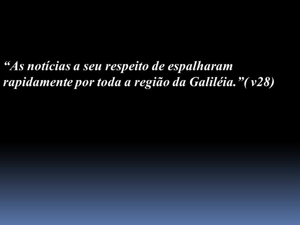 As notícias a seu respeito de espalharam rapidamente por toda a região da Galiléia. ( v28)