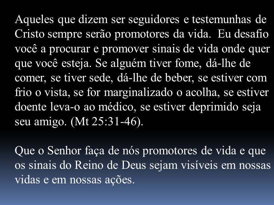 Aqueles que dizem ser seguidores e testemunhas de Cristo sempre serão promotores da vida. Eu desafio você a procurar e promover sinais de vida onde quer que você esteja. Se alguém tiver fome, dá-lhe de comer, se tiver sede, dá-lhe de beber, se estiver com frio o vista, se for marginalizado o acolha, se estiver doente leva-o ao médico, se estiver deprimido seja seu amigo. (Mt 25:31-46).