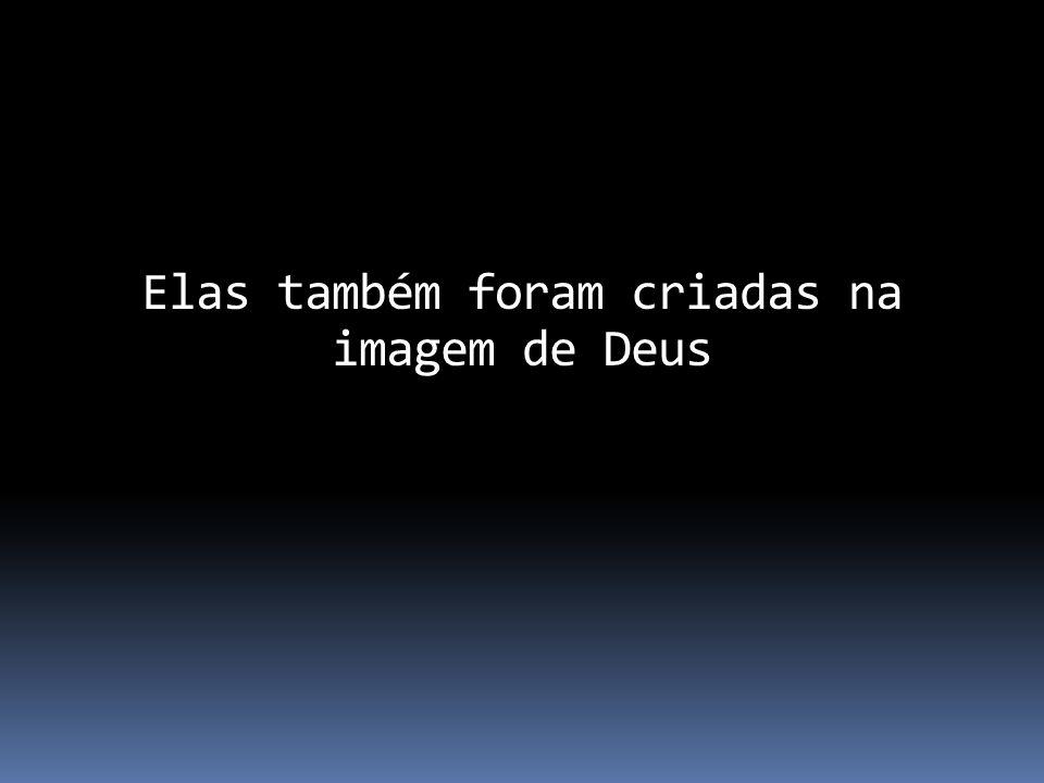 Elas também foram criadas na imagem de Deus