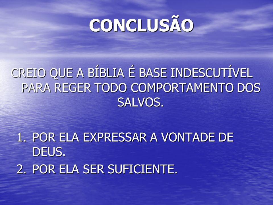 CONCLUSÃO CREIO QUE A BÍBLIA É BASE INDESCUTÍVEL PARA REGER TODO COMPORTAMENTO DOS SALVOS. POR ELA EXPRESSAR A VONTADE DE DEUS.