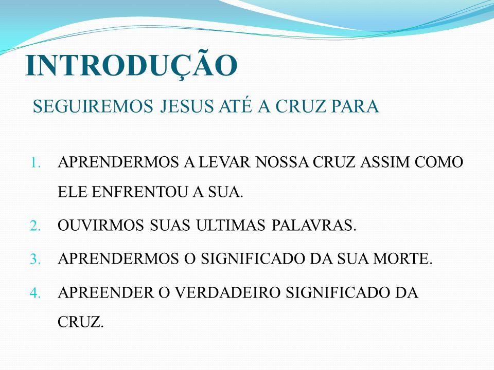 INTRODUÇÃO SEGUIREMOS JESUS ATÉ A CRUZ PARA